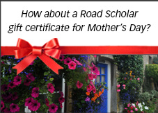 How about a Road Scholar gift certificate for Mother's Day?