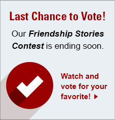 Last Chance to Vote! Our Friendship Stories Contest is ending soon. Watch and vote for your favorite